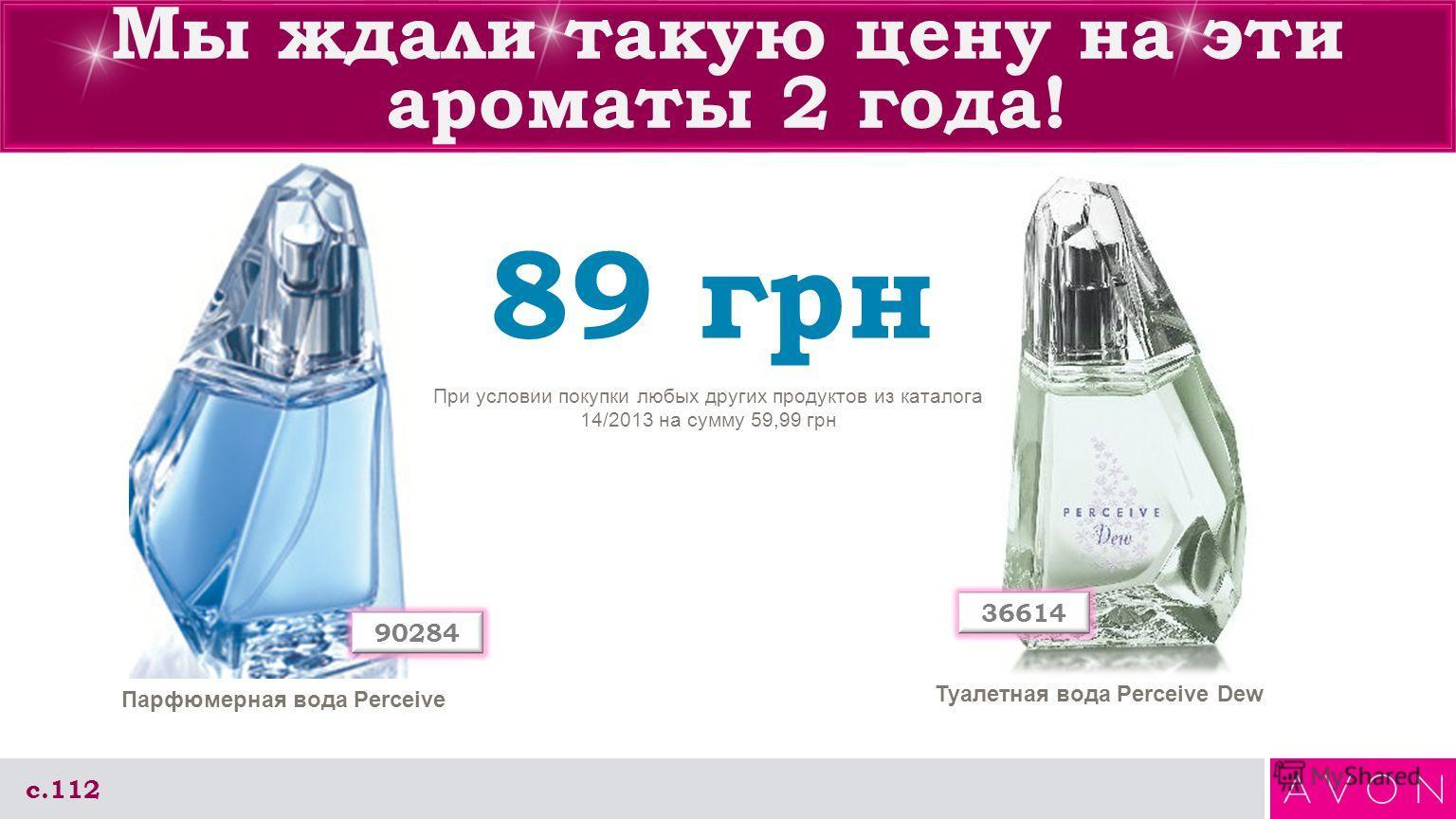 Мы ждали такую цену на эти ароматы 2 года! с.112 89 грн При условии покупки любых других продуктов из каталога 14/2013 на сумму 59,99 грн 36614 90284 Туалетная вода Perceive Dew Парфюмерная вода Perceive