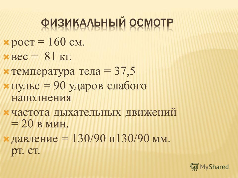 рост = 160 см. вес = 81 кг. температура тела = 37,5 пульс = 90 ударов слабого наполнения частота дыхательных движений = 20 в мин. давление = 130/90 и130/90 мм. рт. ст.