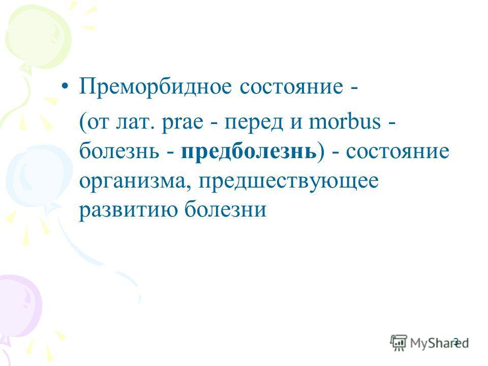 3 Преморбидное состояние - (от лат. prae - перед и morbus - болезнь - предболезнь) - состояние организма, предшествующее развитию болезни