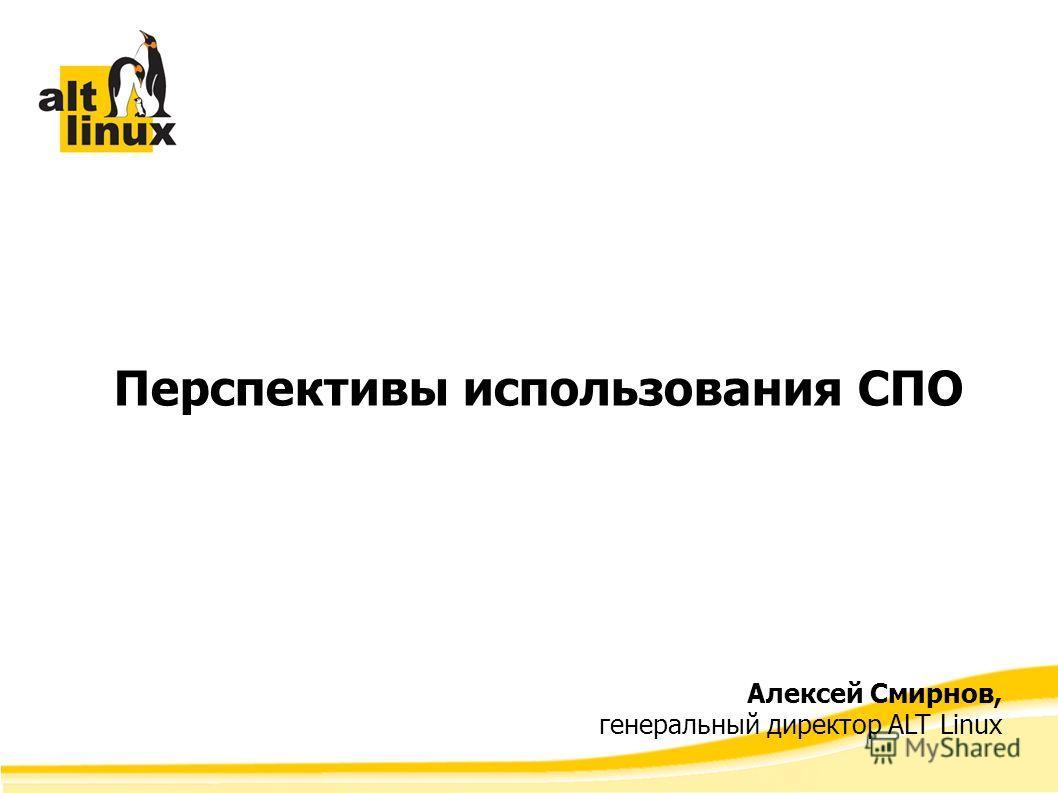 Перспективы использования СПО Алексей Смирнов, генеральный директор ALT Linux