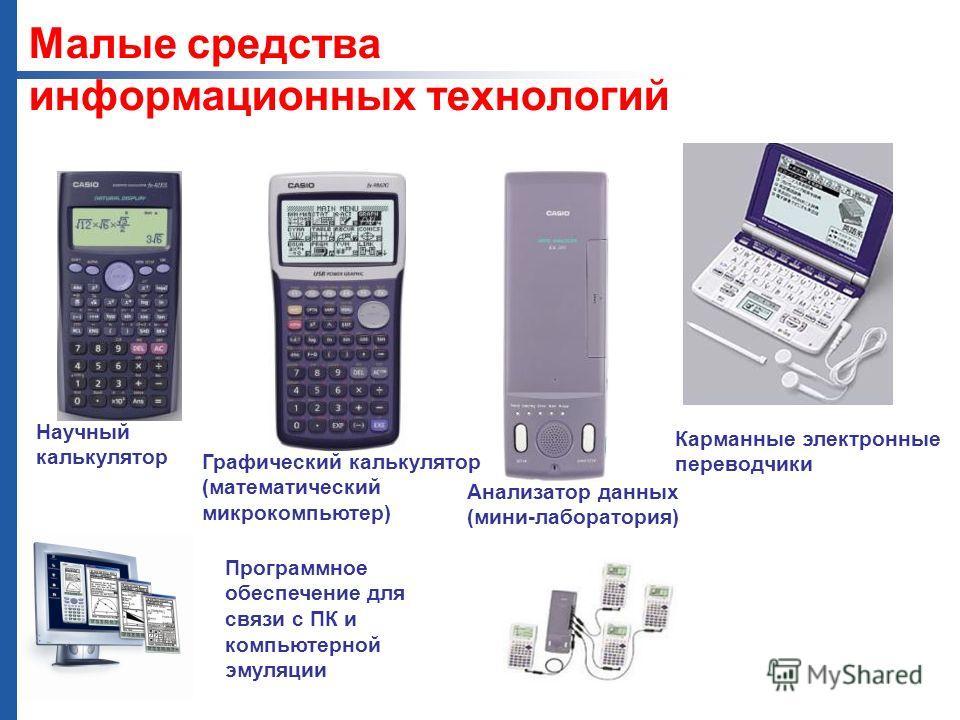 Научный калькулятор Графический калькулятор (математический микрокомпьютер) Анализатор данных (мини-лаборатория) Карманные электронные переводчики Программное обеспечение для связи с ПК и компьютерной эмуляции Малые средства информационных технологий