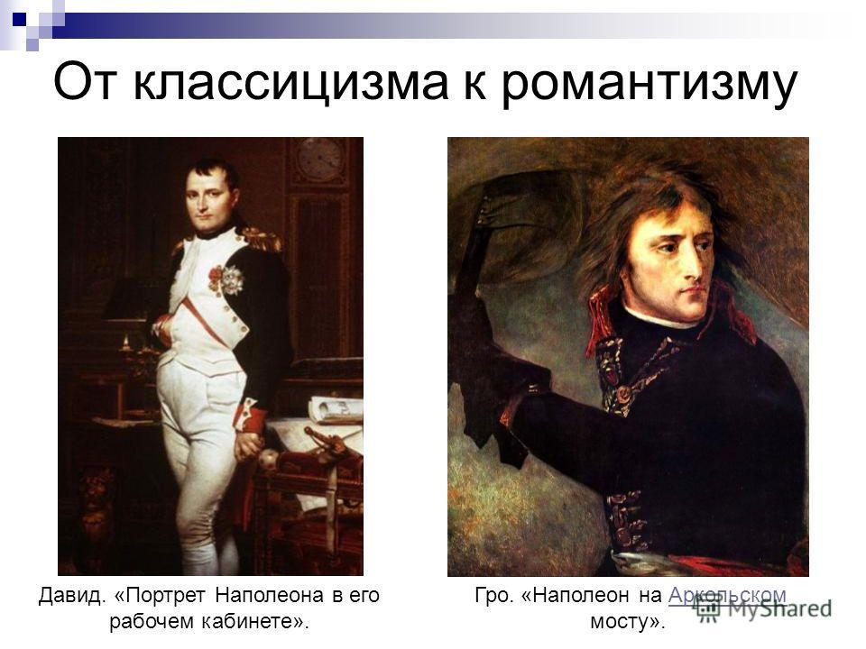 От классицизма к романтизму Давид. «Портрет Наполеона в его рабочем кабинете». Гро. «Наполеон на Аркольском мосту».Аркольском