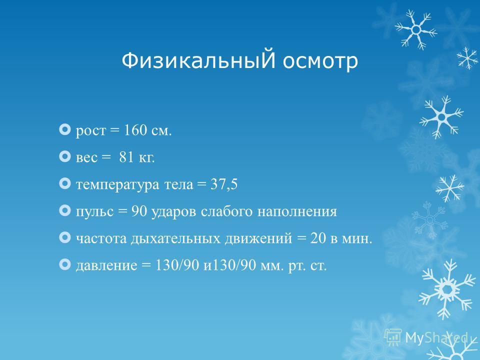 ФизикальныЙ осмотр рост = 160 см. вес = 81 кг. температура тела = 37,5 пульс = 90 ударов слабого наполнения частота дыхательных движений = 20 в мин. давление = 130/90 и130/90 мм. рт. ст.