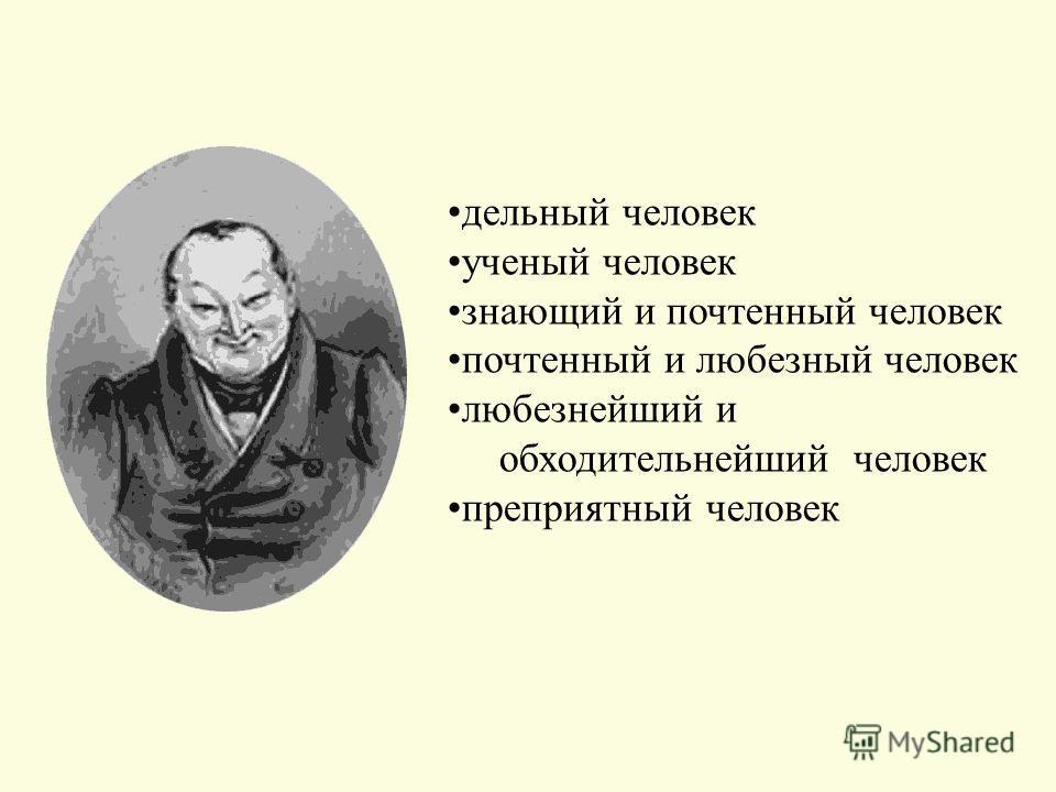 дельный человек ученый человек знающий и почтенный человек почтенный и любезный человек любезнейший и обходительнейший человек преприятный человек