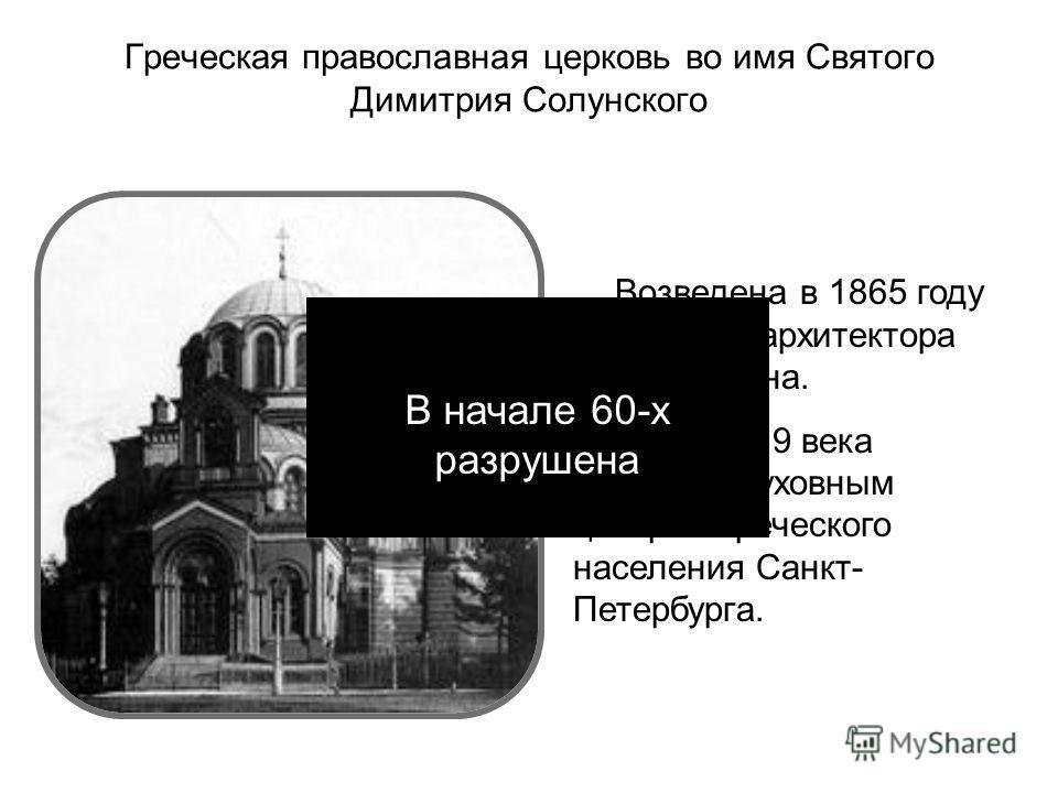 Греческая православная церковь во имя Святого Димитрия Солунского Возведена в 1865 году по проекту архитектора Р.И. Кузьмина. В конце 19 века являлась духовным центром греческого населения Санкт- Петербурга. В начале 60-х разрушена