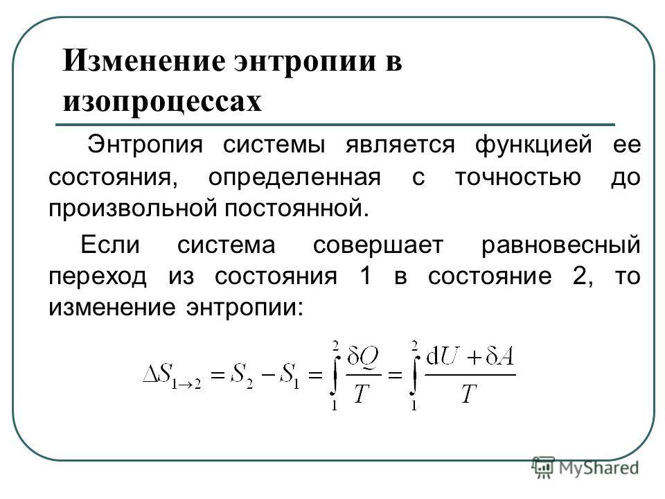 Изменение энтропии в изопроцессах Энтропия системы является функцией ее состояния, определенная с точностью до произвольной постоянной. Если система совершает равновесный переход из состояния 1 в состояние 2, то изменение энтропии: