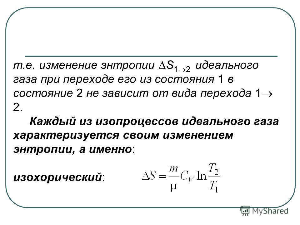 т.е. изменение энтропии S 1 2 идеального газа при переходе его из состояния 1 в состояние 2 не зависит от вида перехода 1 2. Каждый из изопроцессов идеального газа характеризуется своим изменением энтропии, а именно: изохорический: