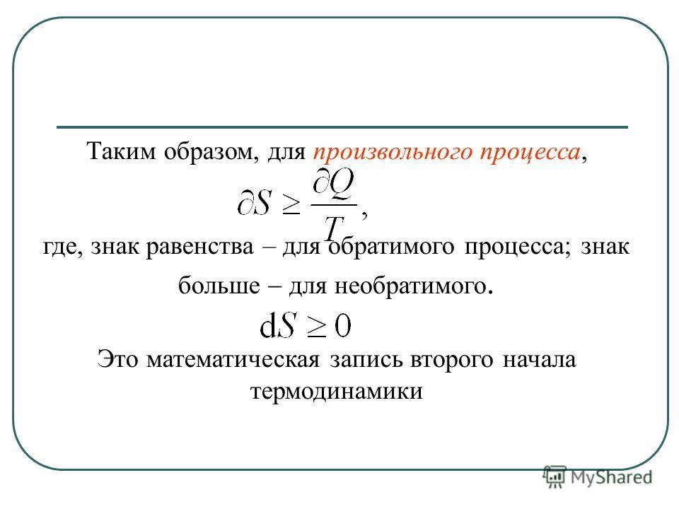 Таким образом, для произвольного процесса, где, знак равенства – для обратимого процесса; знак больше для необратимого. Это математическая запись второго начала термодинамики