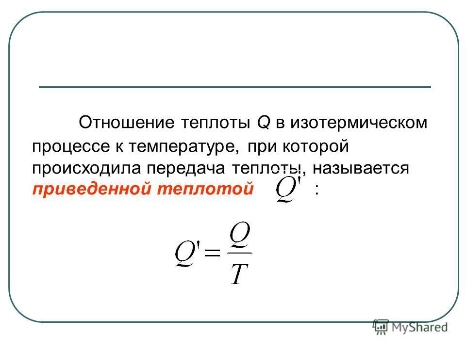 Отношение теплоты Q в изотермическом процессе к температуре, при которой происходила передача теплоты, называется приведенной теплотой :