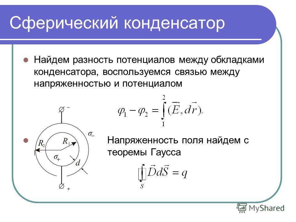 Сферический конденсатор Найдем разность потенциалов между обкладками конденсатора, воспользуемся связью между напряженностью и потенциалом Напряженность поля найдем с помощью теоремы Гаусса