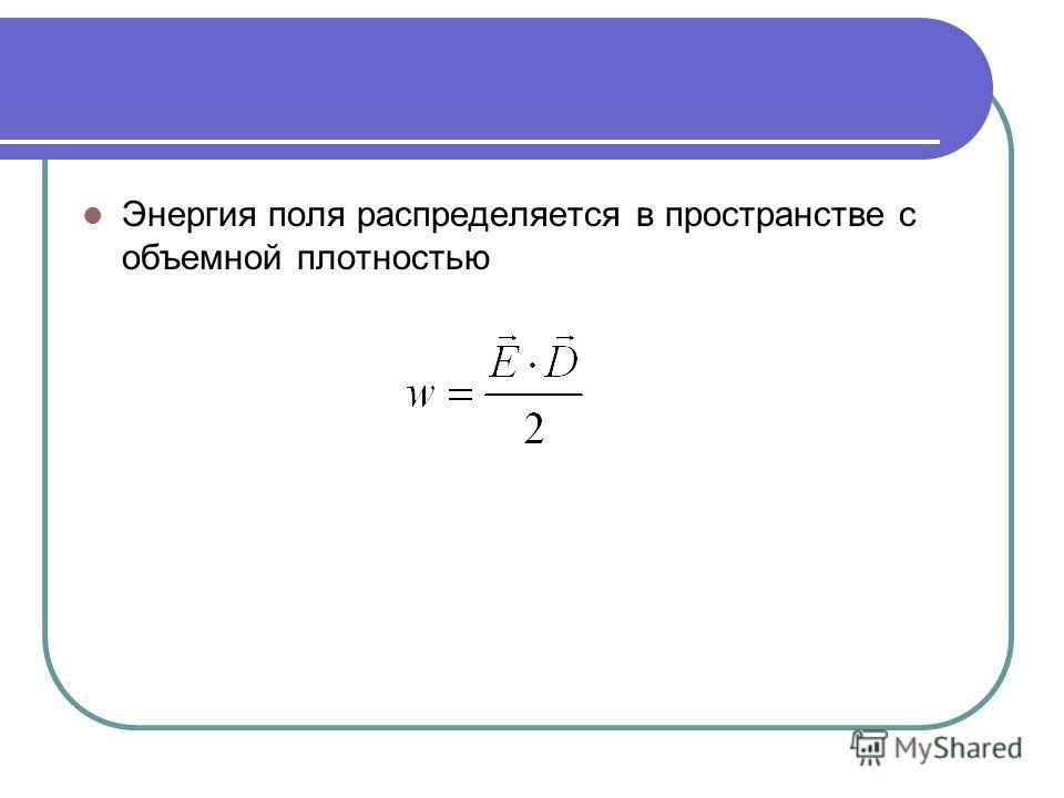 Энергия поля распределяется в пространстве с объемной плотностью