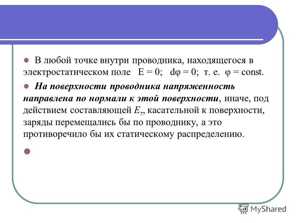 В любой точке внутри проводника, находящегося в электростатическом поле Е = 0; dφ = 0; т. е. φ = const. На поверхности проводника напряженность направлена по нормали к этой поверхности, иначе, под действием составляющей E τ, касательной к поверхности