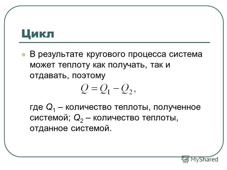 Цикл В результате кругового процесса система может теплоту как получать, так и отдавать, поэтому где Q 1 – количество теплоты, полученное системой; Q 2 – количество теплоты, отданное системой.