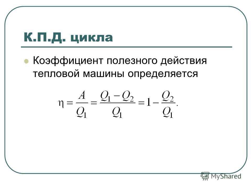 К.П.Д. цикла Коэффициент полезного действия тепловой машины определяется