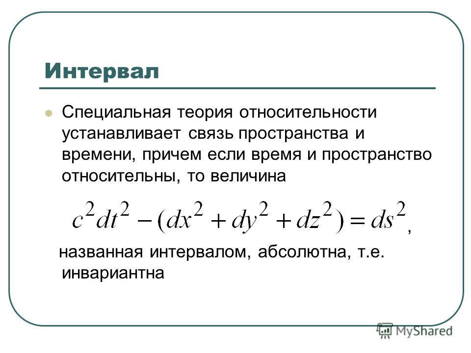 Интервал Специальная теория относительности устанавливает связь пространства и времени, причем если время и пространство относительны, то величина, названная интервалом, абсолютна, т.е. инвариантна