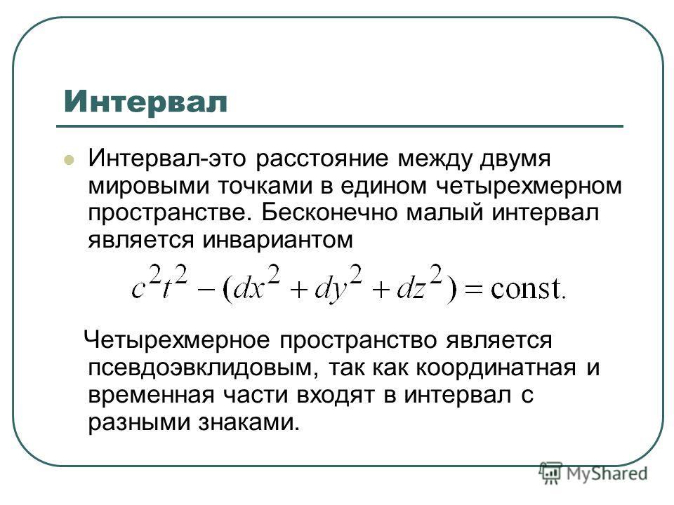 Интервал Интервал-это расстояние между двумя мировыми точками в едином четырехмерном пространстве. Бесконечно малый интервал является инвариантом Четырехмерное пространство является псевдоэвклидовым, так как координатная и временная части входят в ин