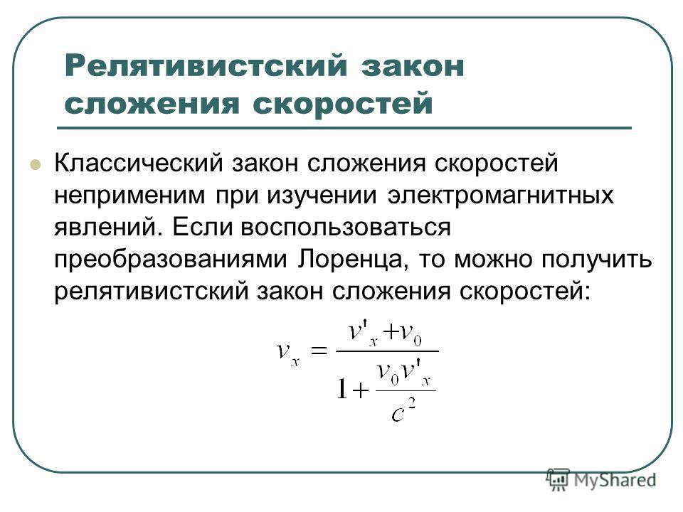 Релятивистский закон сложения скоростей Классический закон сложения скоростей неприменим при изучении электромагнитных явлений. Если воспользоваться преобразованиями Лоренца, то можно получить релятивистский закон сложения скоростей: