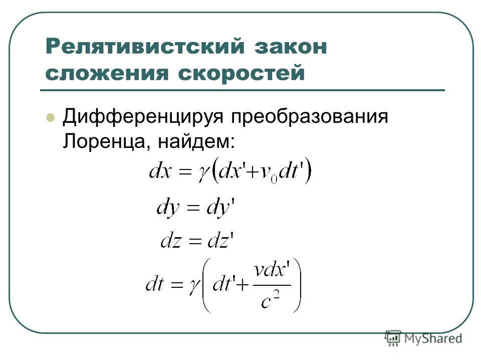 Релятивистский закон сложения скоростей Дифференцируя преобразования Лоренца, найдем: