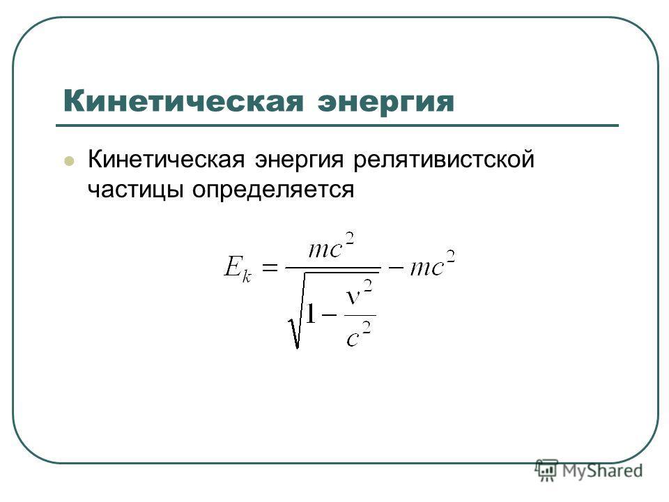 Кинетическая энергия Кинетическая энергия релятивистской частицы определяется