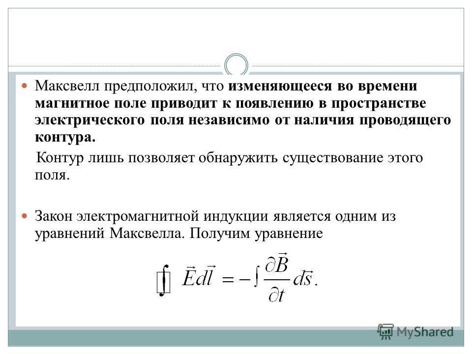 Максвелл предположил, что изменяющееся во времени магнитное поле приводит к появлению в пространстве электрического поля независимо от наличия проводящего контура. Контур лишь позволяет обнаружить существование этого поля. Закон электромагнитной инду