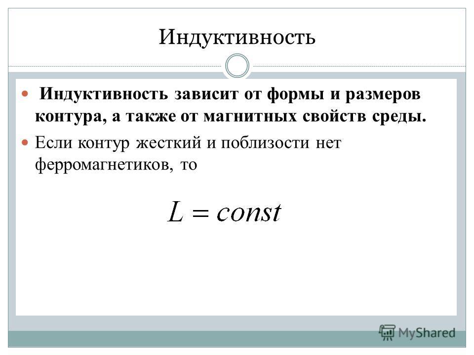 Индуктивность Индуктивность зависит от формы и размеров контура, а также от магнитных свойств среды. Если контур жесткий и поблизости нет ферромагнетиков, то