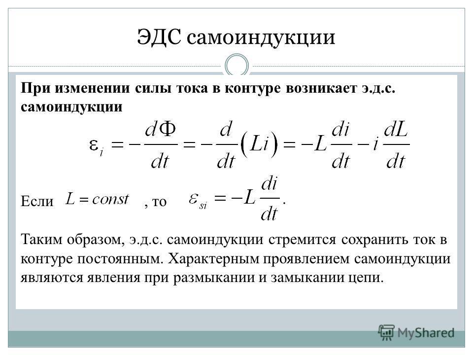 При изменении силы тока в контуре возникает э.д.с. самоиндукции Если, то Таким образом, э.д.с. самоиндукции стремится сохранить ток в контуре постоянным. Характерным проявлением самоиндукции являются явления при размыкании и замыкании цепи. ЭДС самои