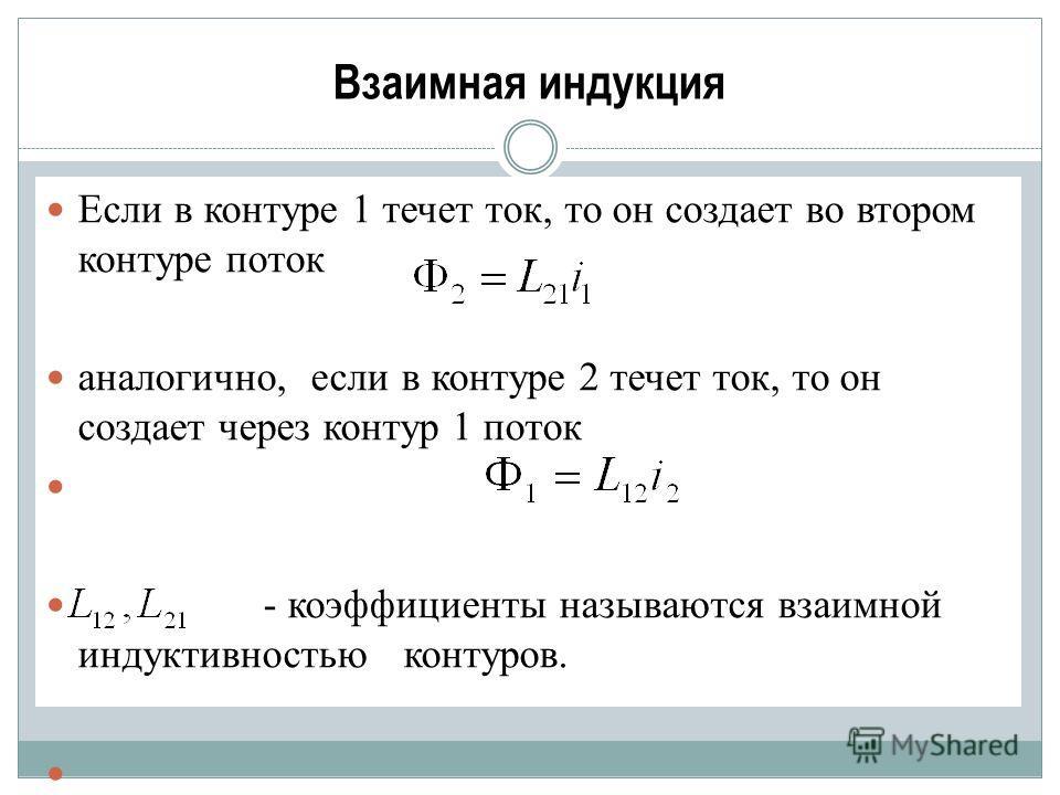 Если в контуре 1 течет ток, то он создает во втором контуре поток аналогично, если в контуре 2 течет ток, то он создает через контур 1 поток - коэффициенты называются взаимной индуктивностью контуров.
