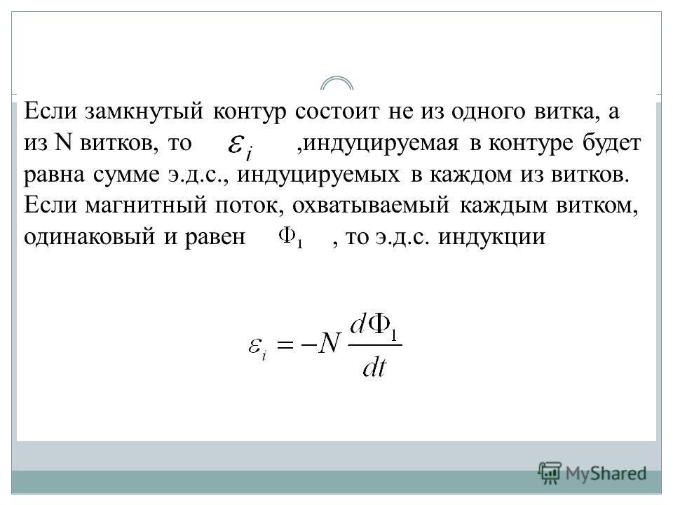Если замкнутый контур состоит не из одного витка, а из N витков, то,индуцируемая в контуре будет равна сумме э.д.с., индуцируемых в каждом из витков. Если магнитный поток, охватываемый каждым витком, одинаковый и равен, то э.д.с. индукции
