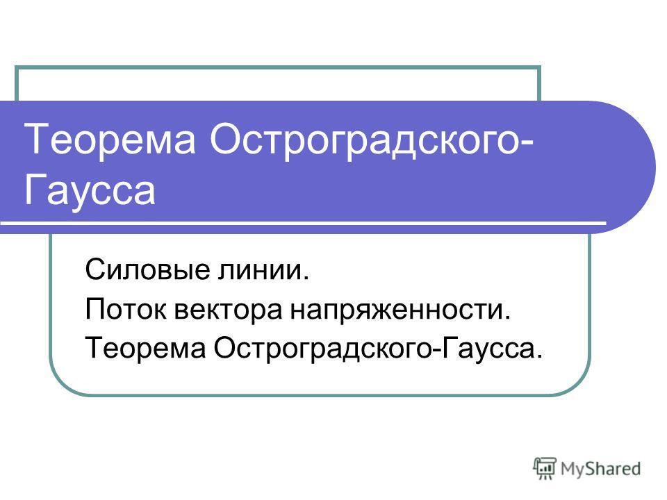 Теорема Остроградского- Гаусса Силовые линии. Поток вектора напряженности. Теорема Остроградского-Гаусса.