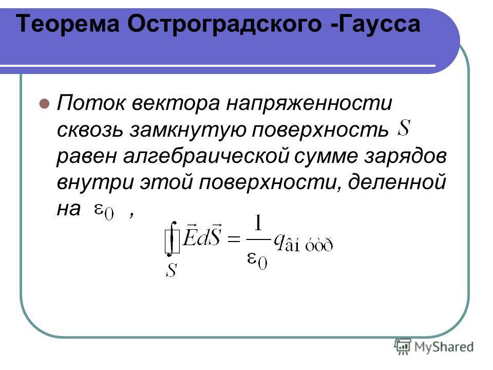 Теорема Остроградского -Гаусса Поток вектора напряженности сквозь замкнутую поверхность равен алгебраической сумме зарядов внутри этой поверхности, деленной на,