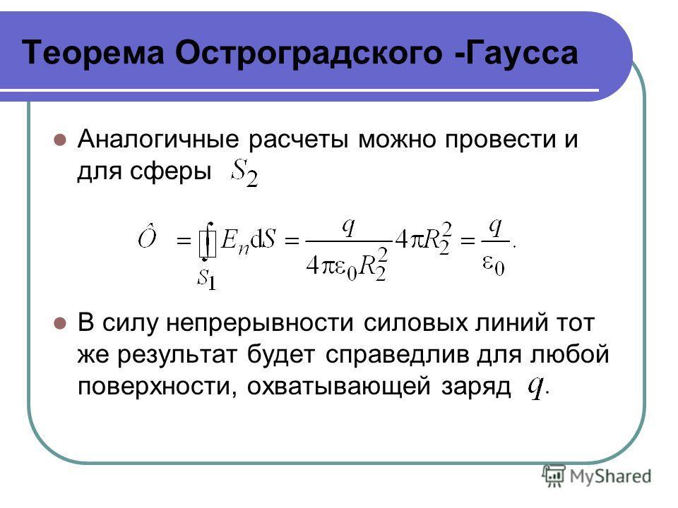 Теорема Остроградского -Гаусса Аналогичные расчеты можно провести и для сферы В силу непрерывности силовых линий тот же результат будет справедлив для любой поверхности, охватывающей заряд