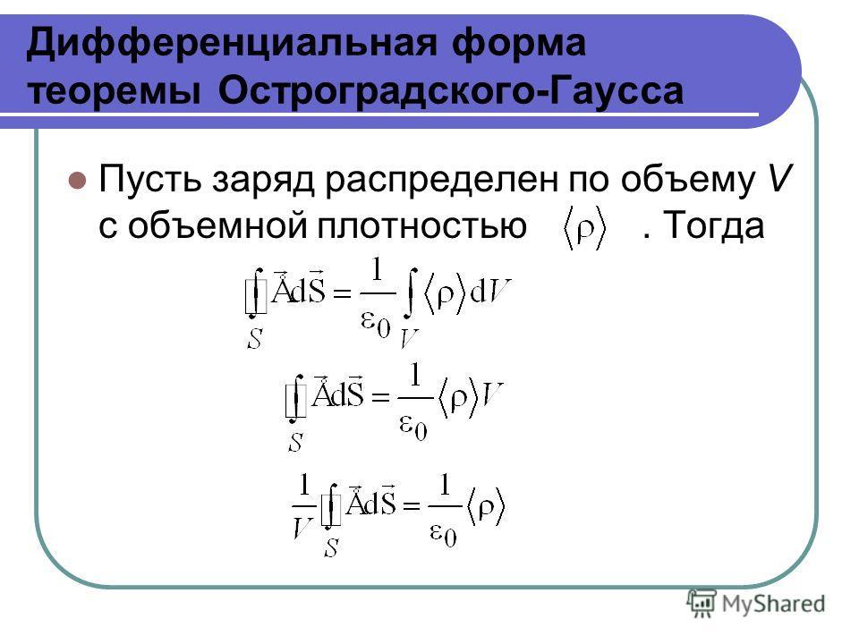 Дифференциальная форма теоремы Остроградского-Гаусса Пусть заряд распределен по объему V с объемной плотностью. Тогда