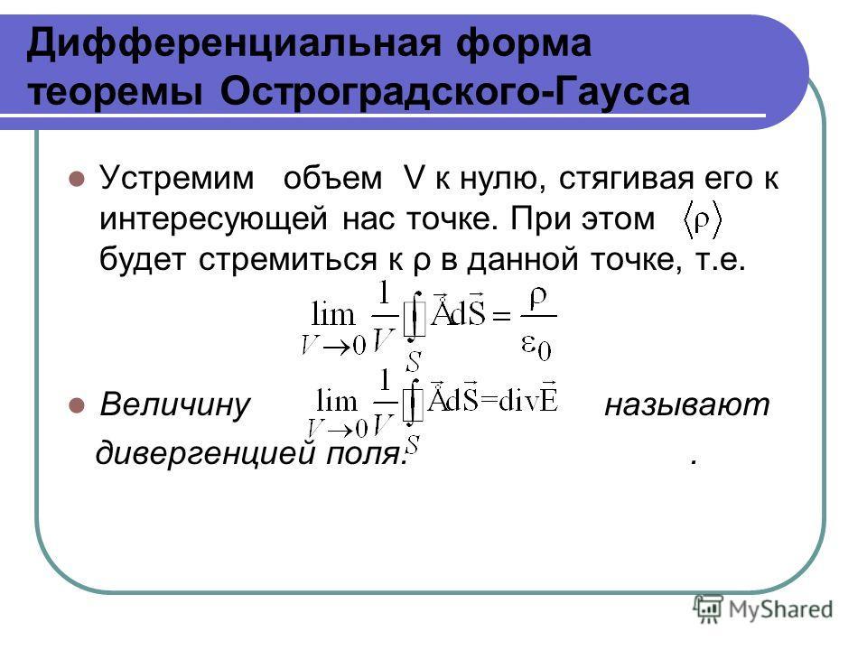 Дифференциальная форма теоремы Остроградского-Гаусса Устремим объем V к нулю, стягивая его к интересующей нас точке. При этом будет стремиться к ρ в данной точке, т.е. Величину называют дивергенцией поля..