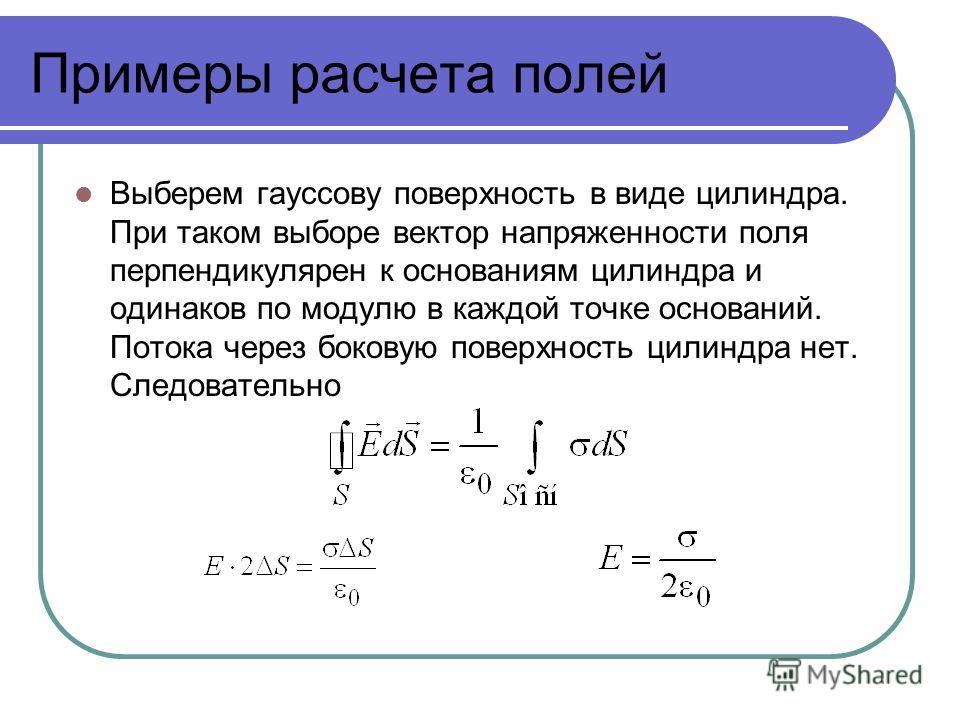Примеры расчета полей Выберем гауссову поверхность в виде цилиндра. При таком выборе вектор напряженности поля перпендикулярен к основаниям цилиндра и одинаков по модулю в каждой точке оснований. Потока через боковую поверхность цилиндра нет. Следова