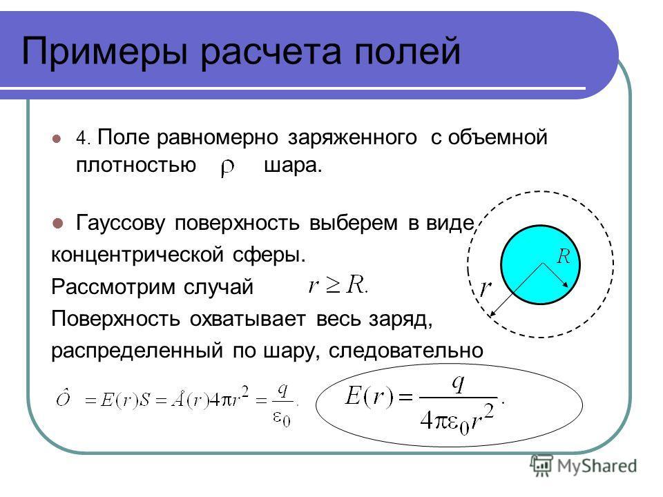 Примеры расчета полей 4. Поле равномерно заряженного с объемной плотностью шара. Гауссову поверхность выберем в виде концентрической сферы. Рассмотрим случай Поверхность охватывает весь заряд, распределенный по шару, следовательно
