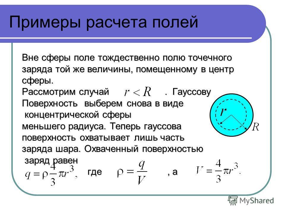 Примеры расчета полей Вне сферы поле тождественно полю точечного заряда той же величины, помещенному в центр сферы. Рассмотрим случай. Гауссову Поверхность выберем снова в виде концентрической сферы концентрической сферы меньшего радиуса. Теперь гаус