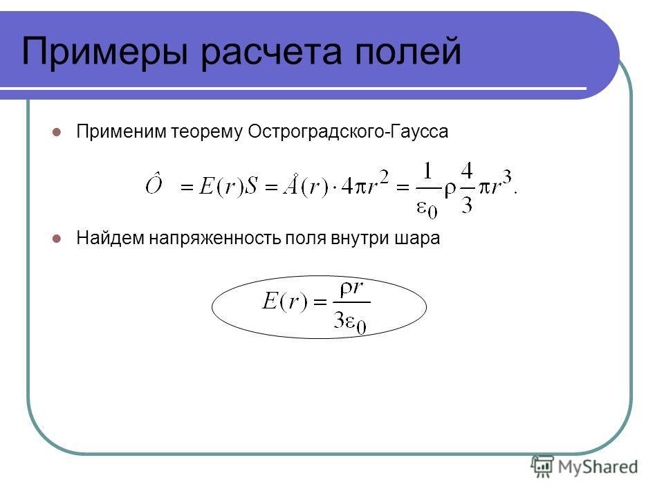 Примеры расчета полей Применим теорему Остроградского-Гаусса Найдем напряженность поля внутри шара