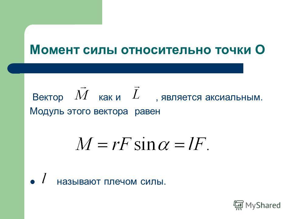 Момент силы относительно точки О Вектор как и, является аксиальным. Модуль этого вектора равен называют плечом силы.