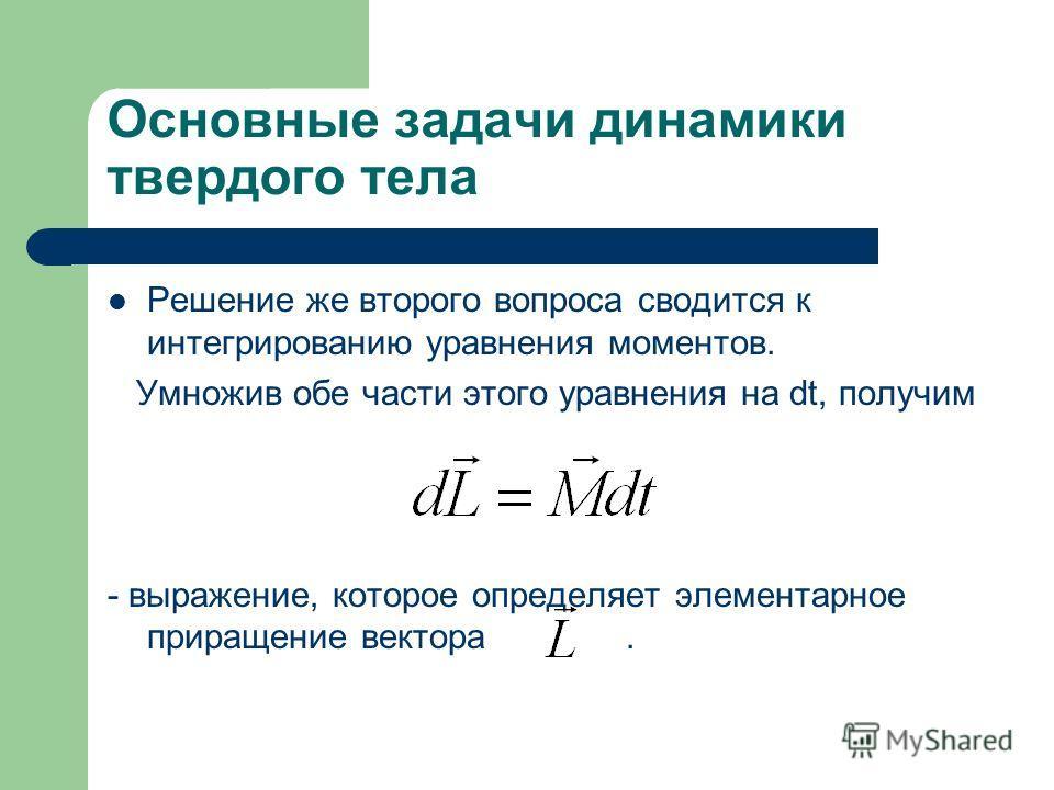 Основные задачи динамики твердого тела Решение же второго вопроса сводится к интегрированию уравнения моментов. Умножив обе части этого уравнения на dt, получим - выражение, которое определяет элементарное приращение вектора.
