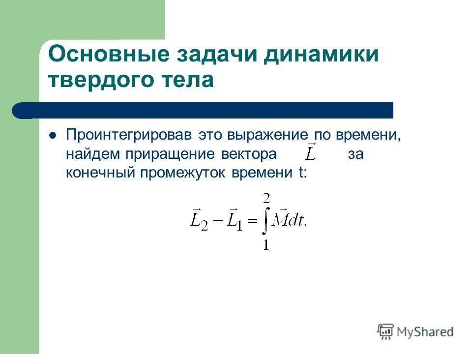 Основные задачи динамики твердого тела Проинтегрировав это выражение по времени, найдем приращение вектора за конечный промежуток времени t: