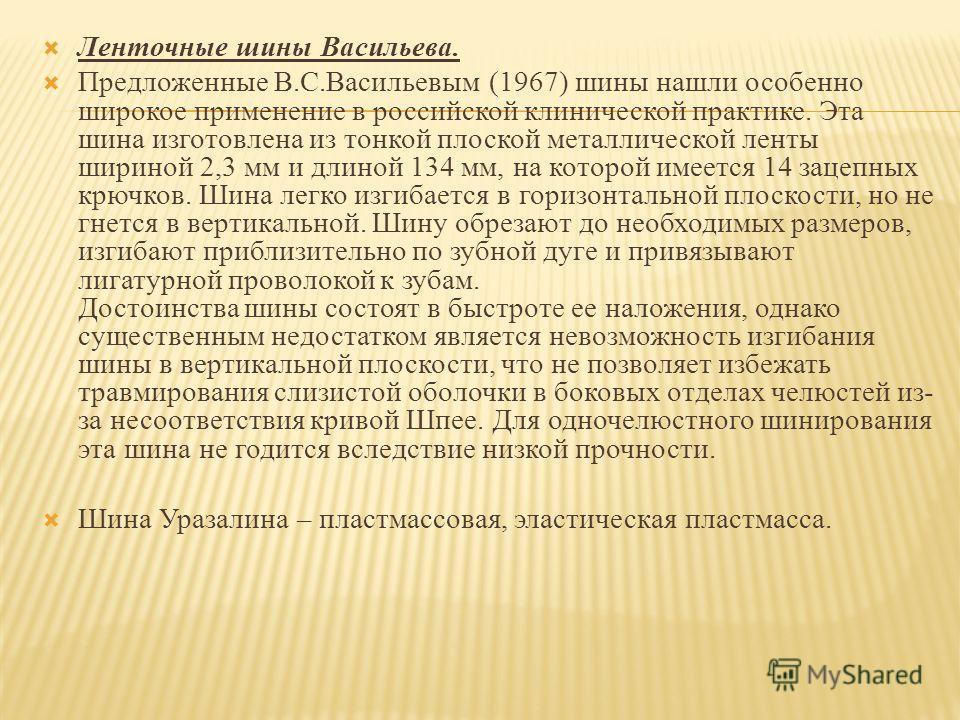 Ленточные шины Васильева. Предложенные В.С.Васильевым (1967) шины нашли особенно широкое применение в российской клинической практике. Эта шина изготовлена из тонкой плоской металлической ленты шириной 2,3 мм и длиной 134 мм, на которой имеется 14 за