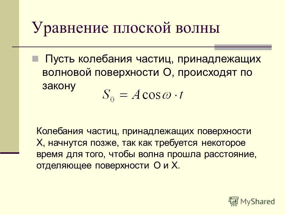 Уравнение плоской волны Пусть колебания частиц, принадлежащих волновой поверхности О, происходят по закону Колебания частиц, принадлежащих поверхности Х, начнутся позже, так как требуется некоторое время для того, чтобы волна прошла расстояние, отдел