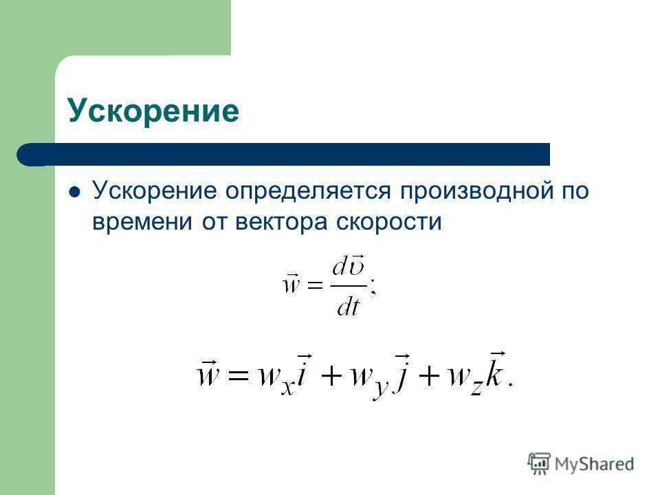 Ускорение Ускорение определяется производной по времени от вектора скорости