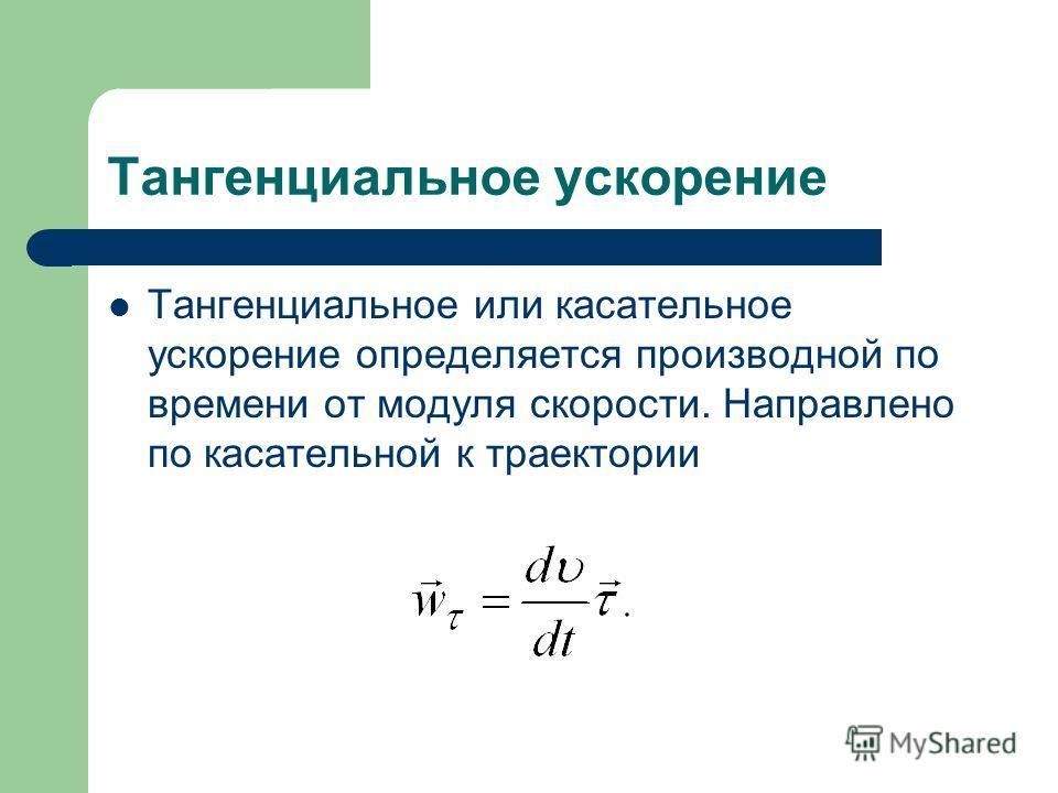 Тангенциальное ускорение Тангенциальное или касательное ускорение определяется производной по времени от модуля скорости. Направлено по касательной к траектории