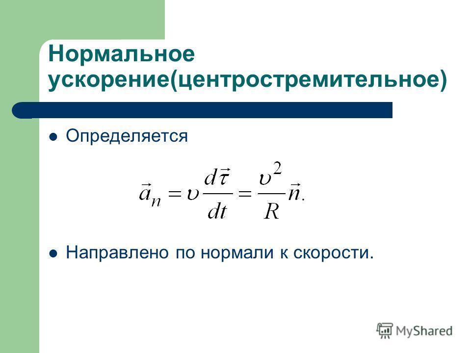 Нормальное ускорение(центростремительное) Определяется Направлено по нормали к скорости.