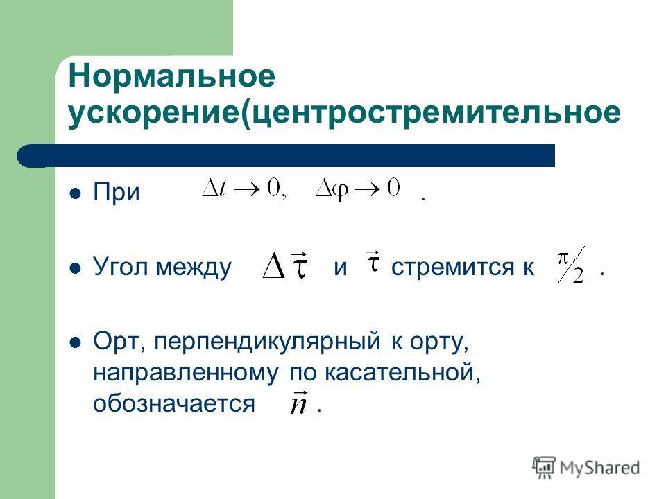 Нормальное ускорение(центростремительное При. Угол между и стремится к. Орт, перпендикулярный к орту, направленному по касательной, обозначается.