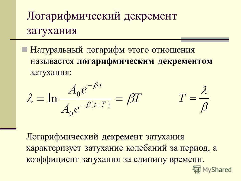 Логарифмический декремент затухания Натуральный логарифм этого отношения называется логарифмическим декрементом затухания: Логарифмический декремент затухания характеризует затухание колебаний за период, а коэффициент затухания за единицу времени.