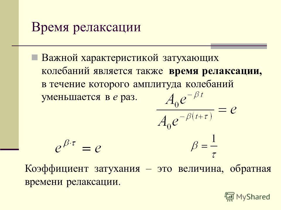 Время релаксации Важной характеристикой затухающих колебаний является также время релаксации, в течение которого амплитуда колебаний уменьшается в е раз. Коэффициент затухания – это величина, обратная времени релаксации.