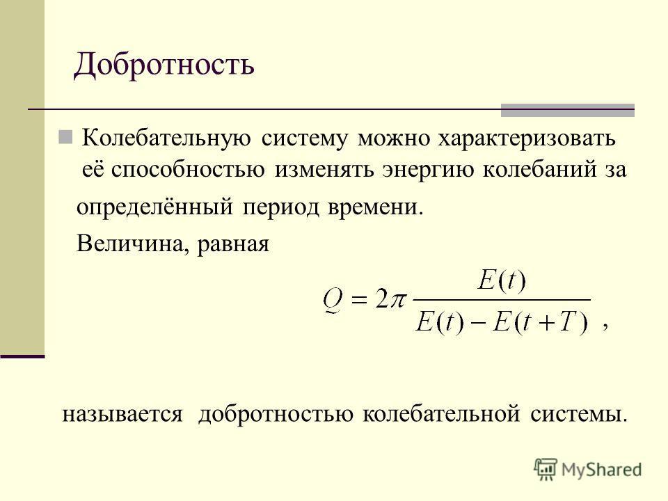 Добротность Колебательную систему можно характеризовать её способностью изменять энергию колебаний за определённый период времени. Величина, равная, называется добротностью колебательной системы.