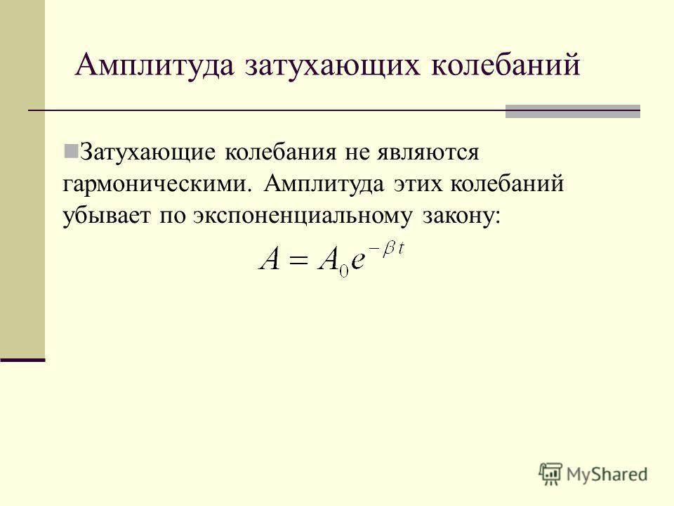 Амплитуда затухающих колебаний Затухающие колебания не являются гармоническими. Амплитуда этих колебаний убывает по экспоненциальному закону: